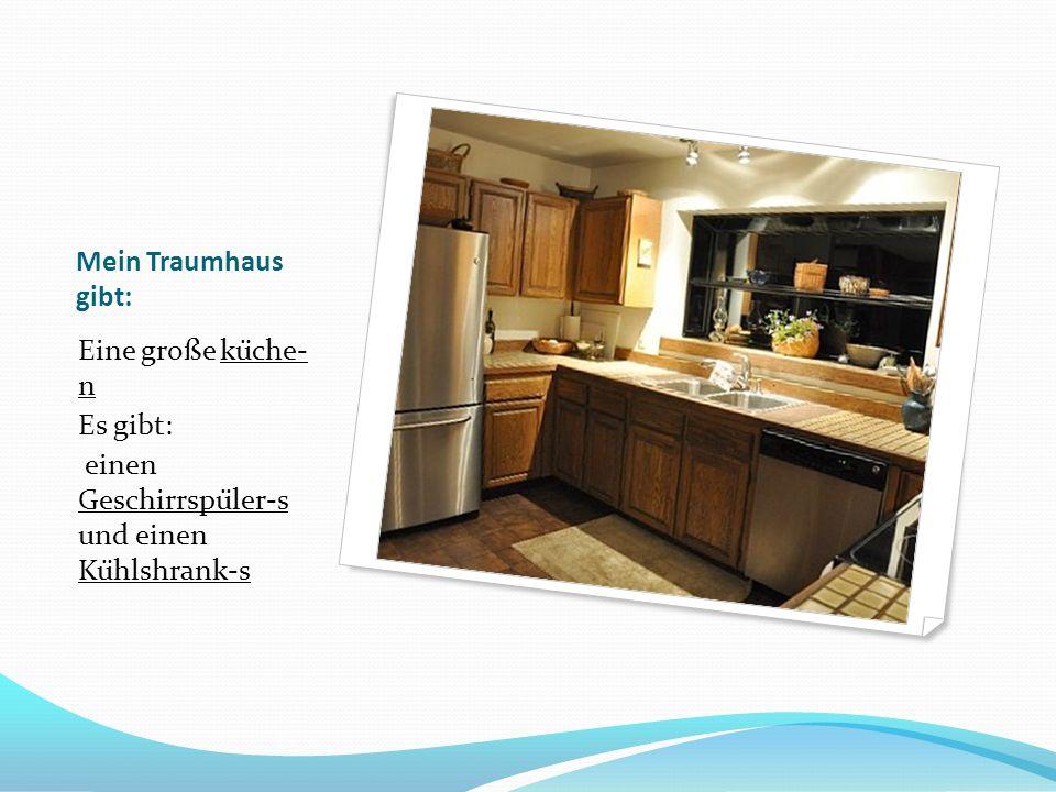 Mein Traumhaus gibt: Eine große küche- n Es gibt: einen Geschirrspüler-s und einen Kühlshrank-s