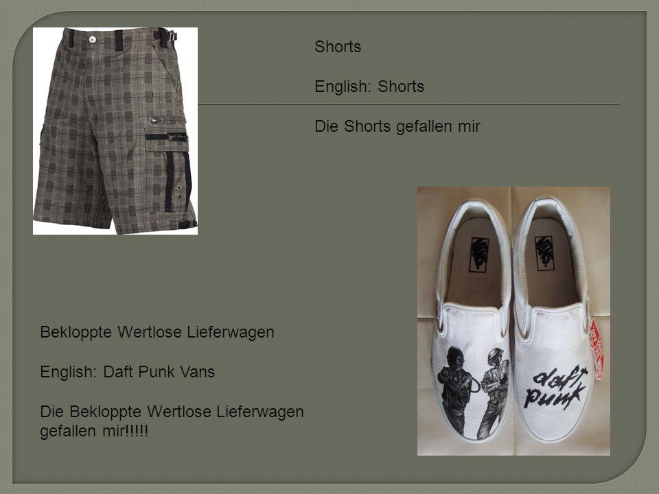 Shorts English: Shorts Die Shorts gefallen mir Bekloppte Wertlose Lieferwagen English: Daft Punk Vans Die Bekloppte Wertlose Lieferwagen gefallen mir!!!!!