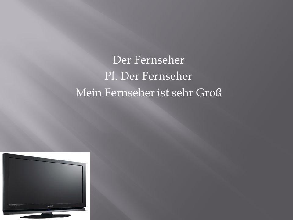 Der Fernseher Pl. Der Fernseher Mein Fernseher ist sehr Groß