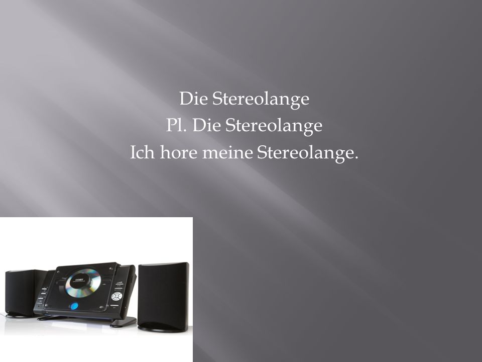 Die Stereolange Pl. Die Stereolange Ich hore meine Stereolange.
