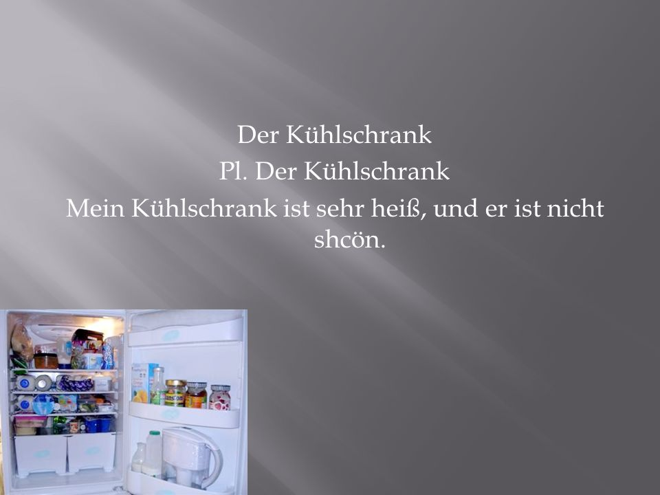 Der Kühlschrank Pl. Der Kühlschrank Mein Kühlschrank ist sehr heiß, und er ist nicht shcön.