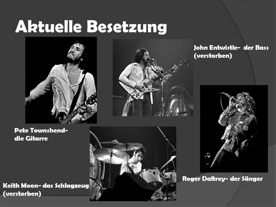 Aktuelle Besetzung John Entwistle- der Bass (verstorben) Pete Townshend- die Gitarre Keith Moon- das Schlagzeug (verstorben) Roger Daltrey- der Sänger