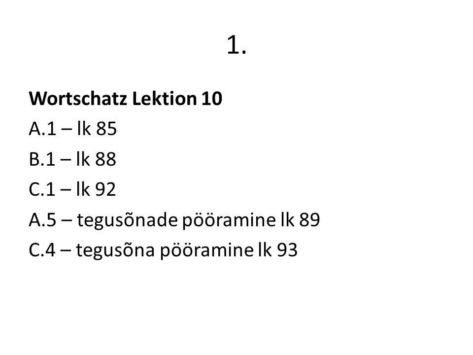 1. Wortschatz Lektion 10 A.1 – lk 85 B.1 – lk 88 C.1 – lk 92 A.5 – tegusõnade pööramine lk 89 C.4 – tegusõna pööramine lk 93