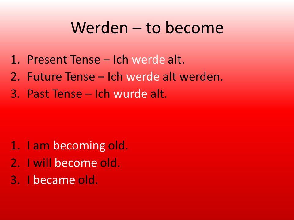 Werden – to become 1.Present Tense – Ich werde alt.
