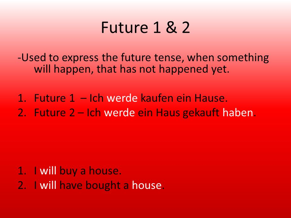 Future 1 & 2 -Used to express the future tense, when something will happen, that has not happened yet. 1.Future 1 – Ich werde kaufen ein Hause. 2.Futu