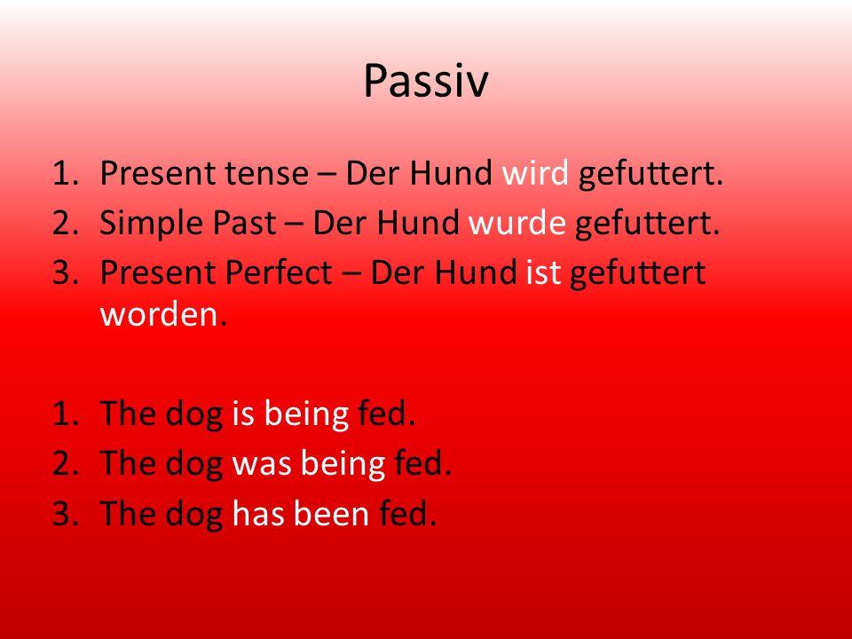 Passiv 1.Present tense – Der Hund wird gefuttert. 2.Simple Past – Der Hund wurde gefuttert.