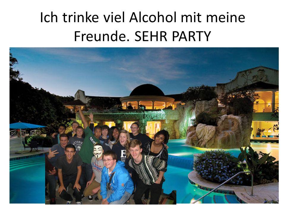 Ich trinke viel Alcohol mit meine Freunde. SEHR PARTY
