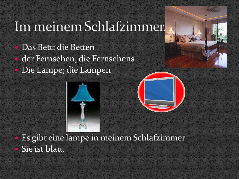 Das Bett; die Betten der Fernsehen; die Fernsehens Die Lampe; die Lampen Es gibt eine lampe in meinem Schlafzimmer Sie ist blau.