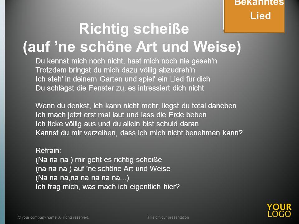 Richtig scheiße (auf ne schöne Art und Weise) © your company name. All rights reserved.Title of your presentation Bekanntes Lied Du kennst mich noch n