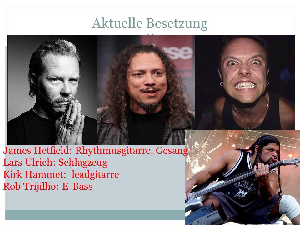 Aktuelle Besetzung James Hetfield: Rhythmusgitarre, Gesang Lars Ulrich: Schlagzeug Kirk Hammet: leadgitarre Rob Trijillio: E-Bass