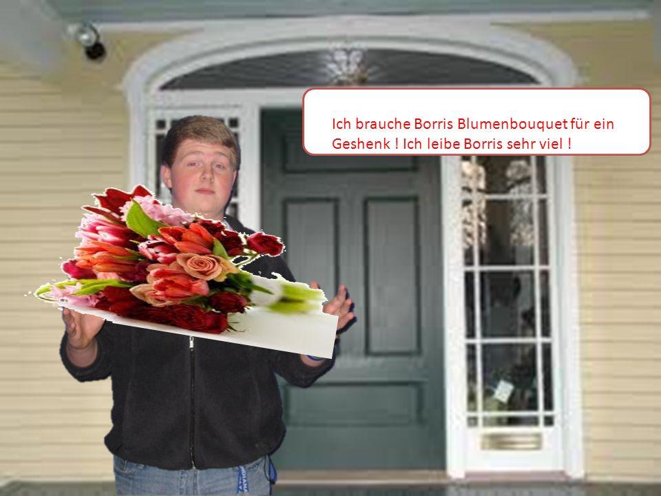 Ich brauche Borris Blumenbouquet für ein Geshenk ! Ich leibe Borris sehr viel !
