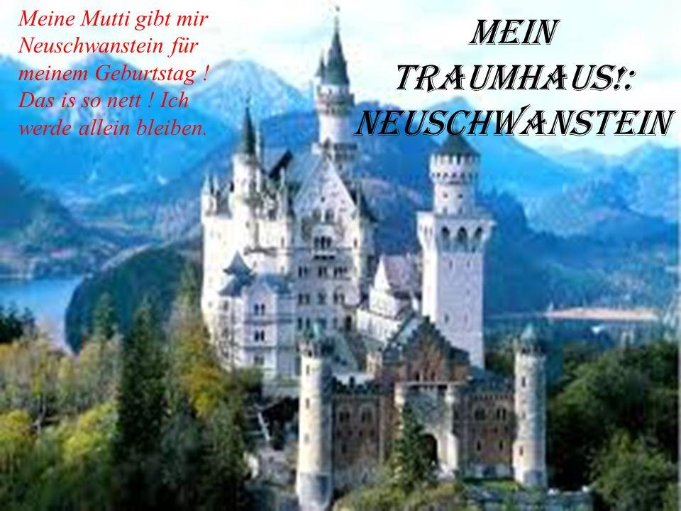 mein Traumhaus!: Neuschwanstein Meine Mutti gibt mir Neuschwanstein für meinem Geburtstag .
