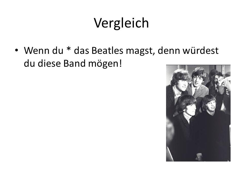 Vergleich Wenn du * das Beatles magst, denn würdest du diese Band mögen!