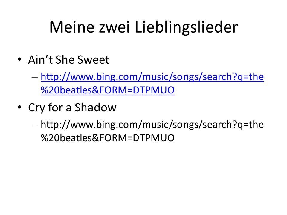 Meine zwei Lieblingslieder Aint She Sweet – http://www.bing.com/music/songs/search?q=the %20beatles&FORM=DTPMUO http://www.bing.com/music/songs/search