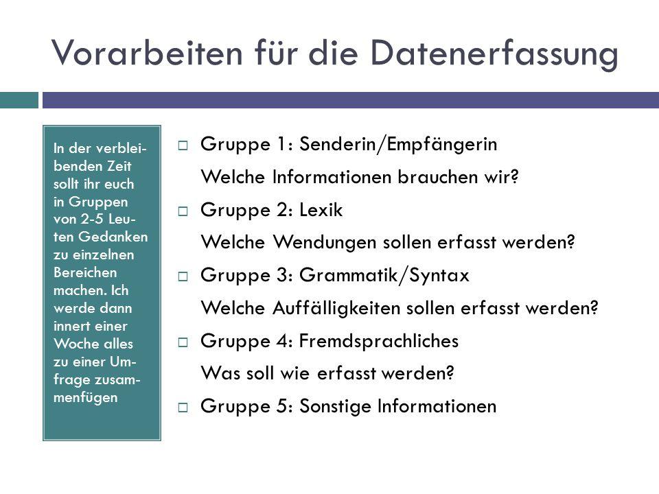 Vorarbeiten für die Datenerfassung Gruppe 1: Senderin/Empfängerin Welche Informationen brauchen wir? Gruppe 2: Lexik Welche Wendungen sollen erfasst w