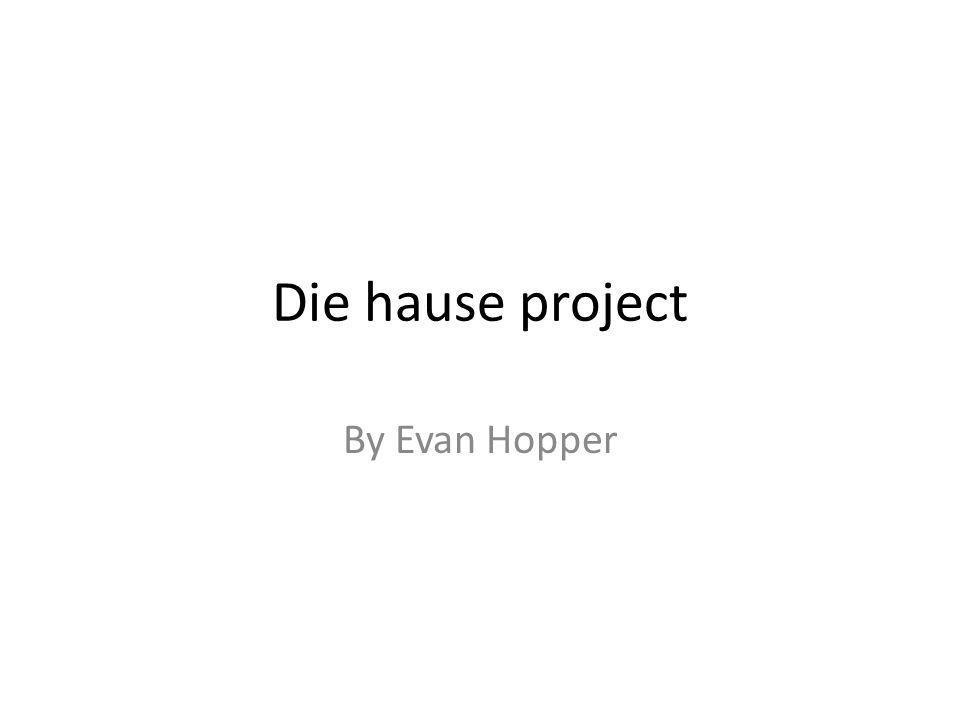Die hause project By Evan Hopper