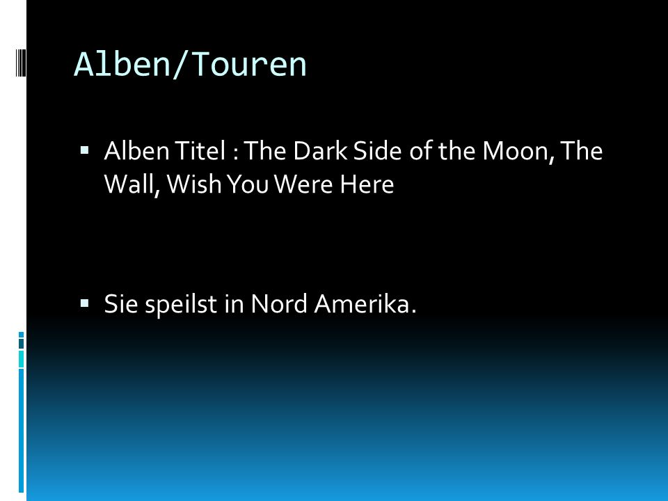 Alben/Touren Alben Titel : The Dark Side of the Moon, The Wall, Wish You Were Here Sie speilst in Nord Amerika.