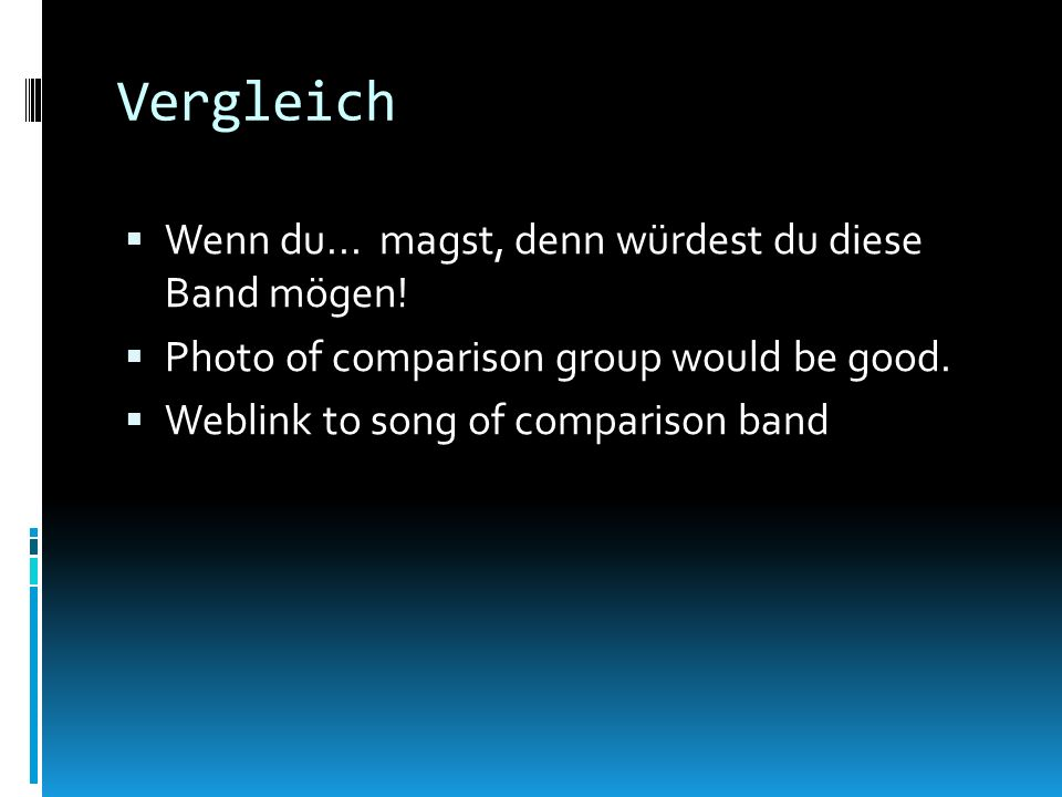 Vergleich Wenn du... magst, denn würdest du diese Band mögen! Photo of comparison group would be good. Weblink to song of comparison band