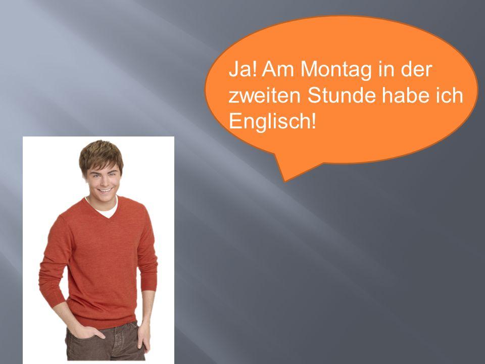 Ja! Am Montag in der zweiten Stunde habe ich Englisch!