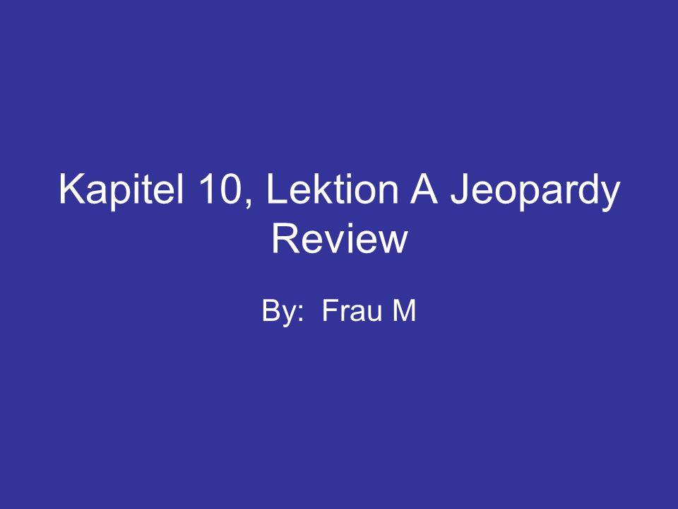 Kapitel 10, Lektion A Jeopardy Review By: Frau M