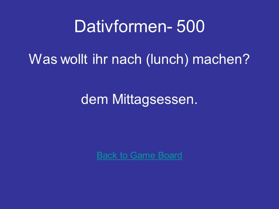 Dativformen- 400 Was kaufst du (his female cousin) zum Geburtstag? seiner Cousine. Back to Game Board