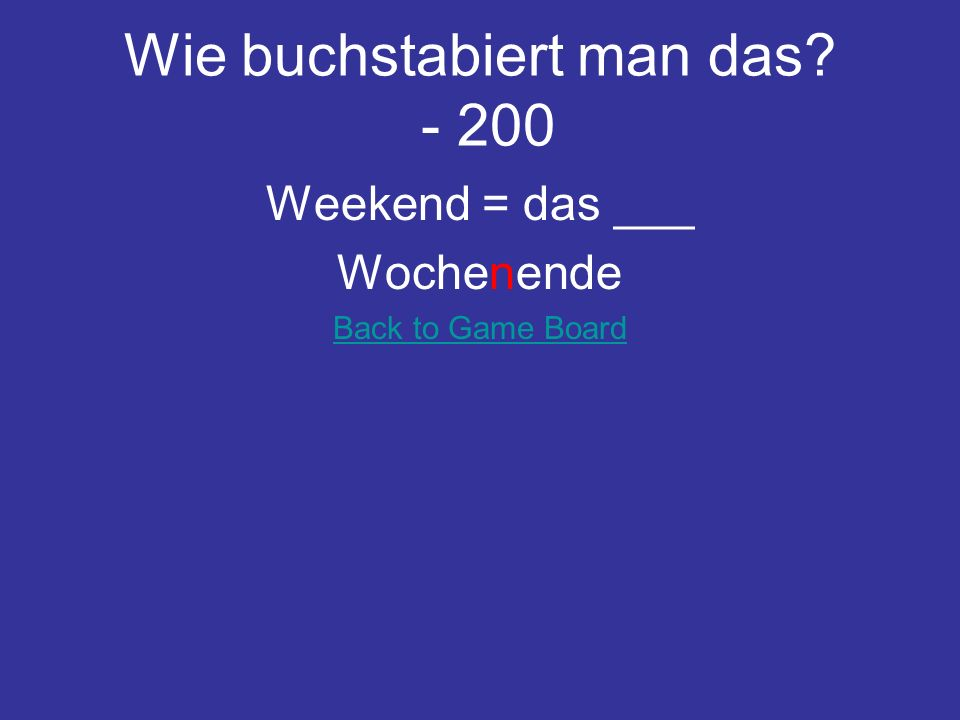Wie buchstabiert man das? - 200 Weekend = das ___ Wochenende Back to Game Board