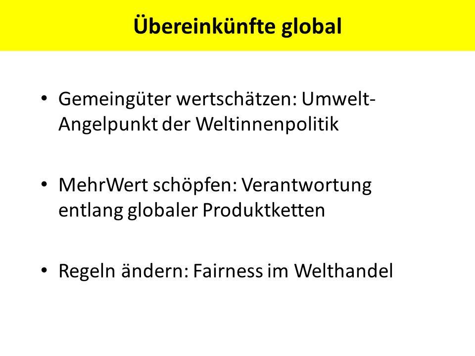 Übereinkünfte global Gemeingüter wertschätzen: Umwelt- Angelpunkt der Weltinnenpolitik MehrWert schöpfen: Verantwortung entlang globaler Produktketten
