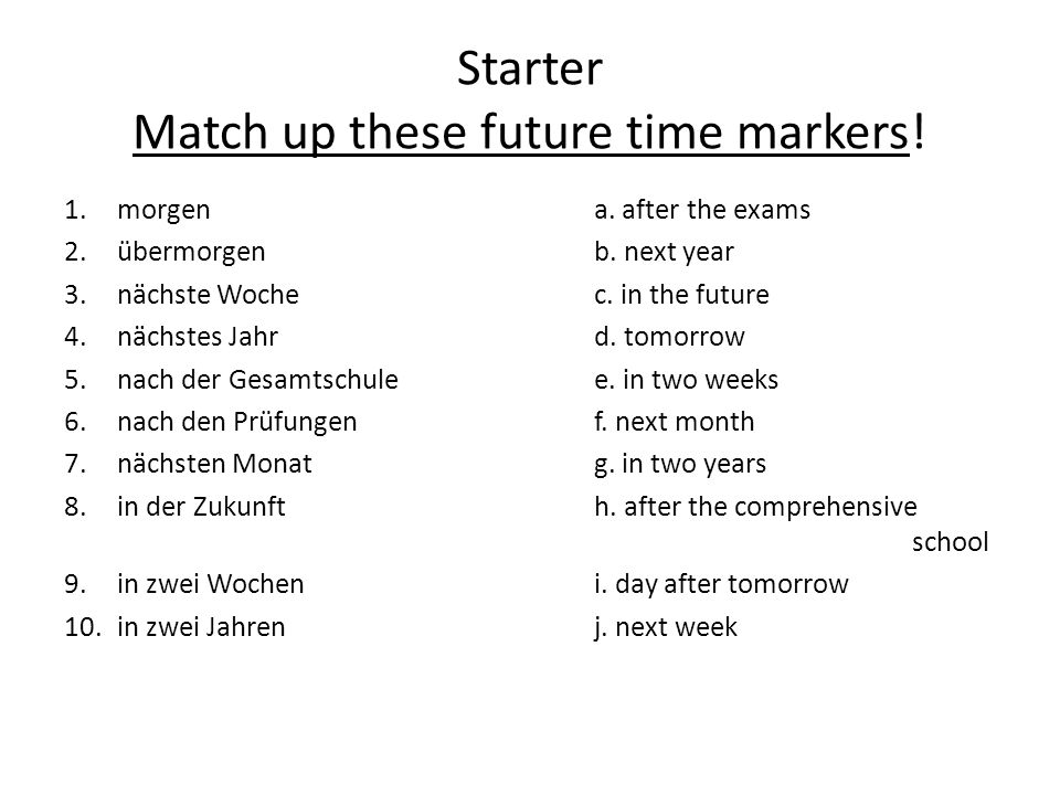 Starter Match up these future time markers! 1.morgen a. after the exams 2.übermorgenb. next year 3.nächste Woche c. in the future 4. nächstes Jahrd. t
