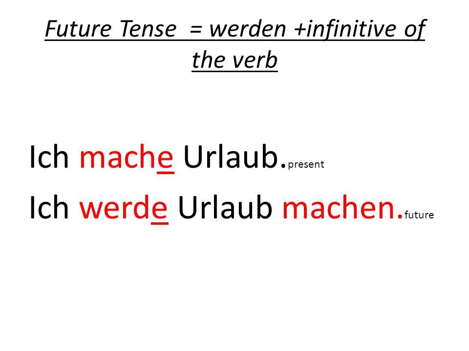 Future Tense = werden +infinitive of the verb Ich mache Urlaub. present Ich werde Urlaub machen. future