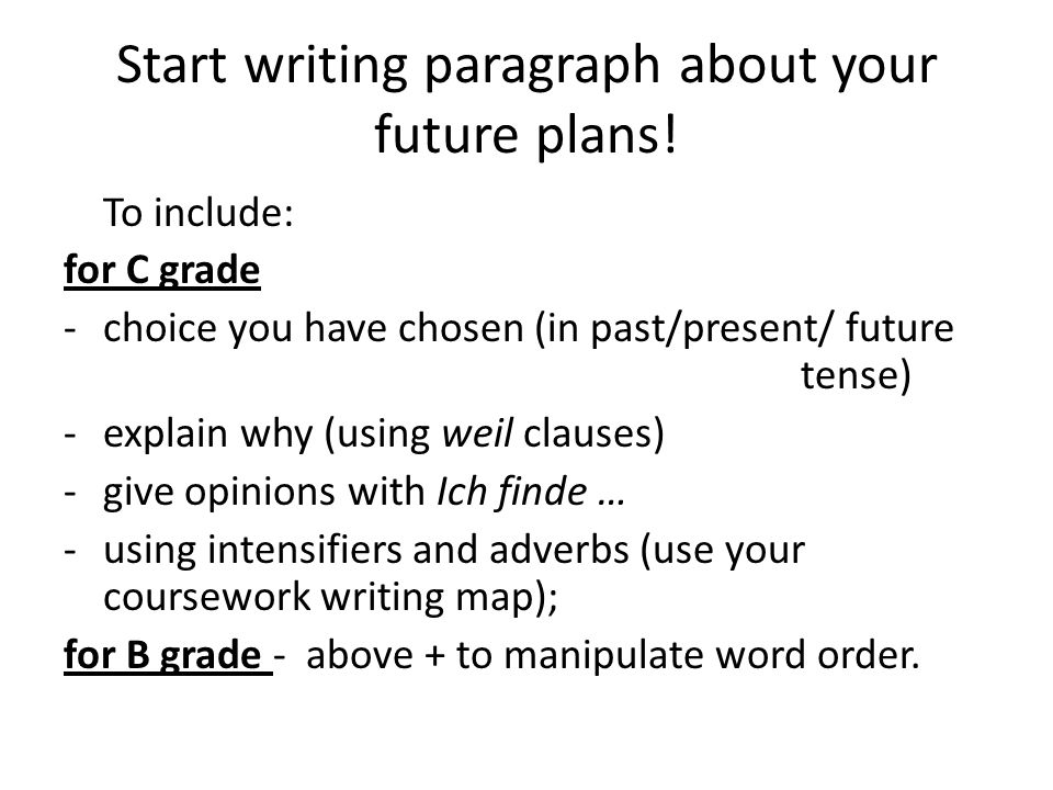 Start writing paragraph about your future plans! To include: for C grade -choice you have chosen (in past/present/ future tense) -explain why (using w