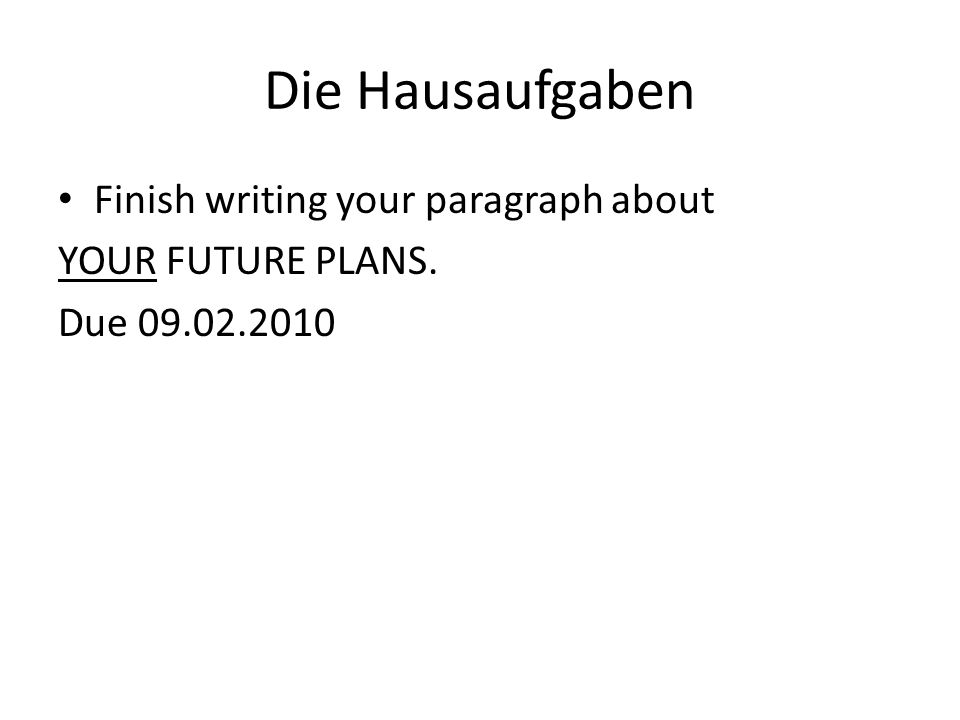 Die Hausaufgaben Finish writing your paragraph about YOUR FUTURE PLANS. Due 09.02.2010
