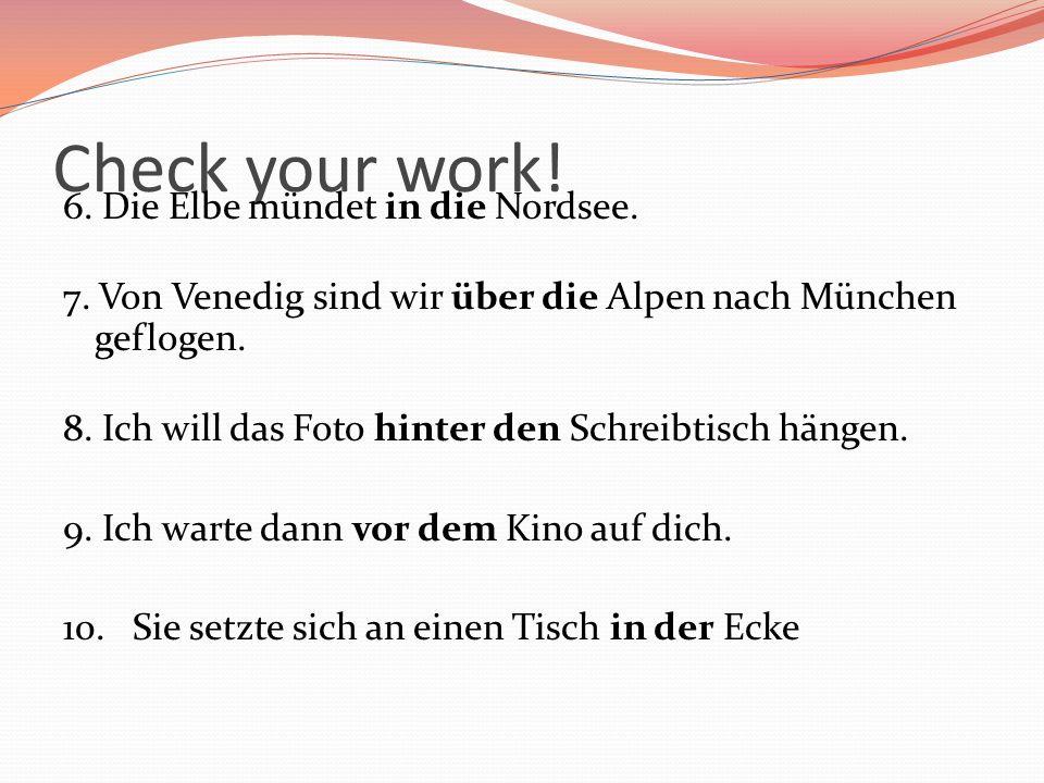 Check your work! 6. Die Elbe mündet in die Nordsee. 7. Von Venedig sind wir über die Alpen nach München geflogen. 8. Ich will das Foto hinter den Schr