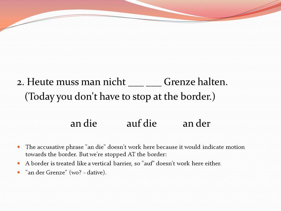 2. Heute muss man nicht ___ ___ Grenze halten. (Today you don't have to stop at the border.) an dieauf diean der The accusative phrase