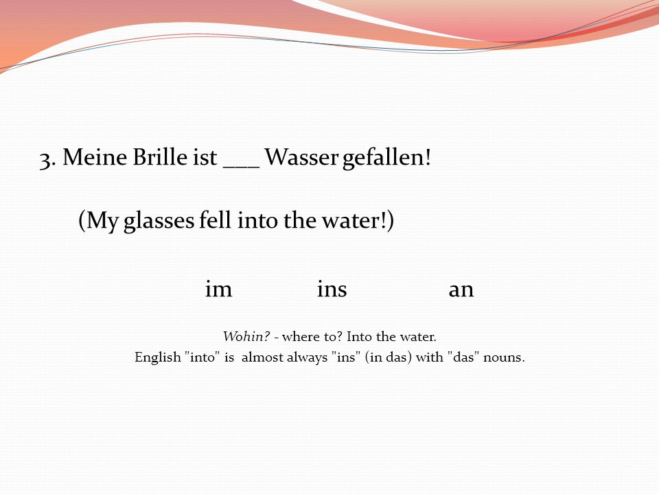 3. Meine Brille ist ___ Wasser gefallen! (My glasses fell into the water!) iminsan Wohin? - where to? Into the water. English