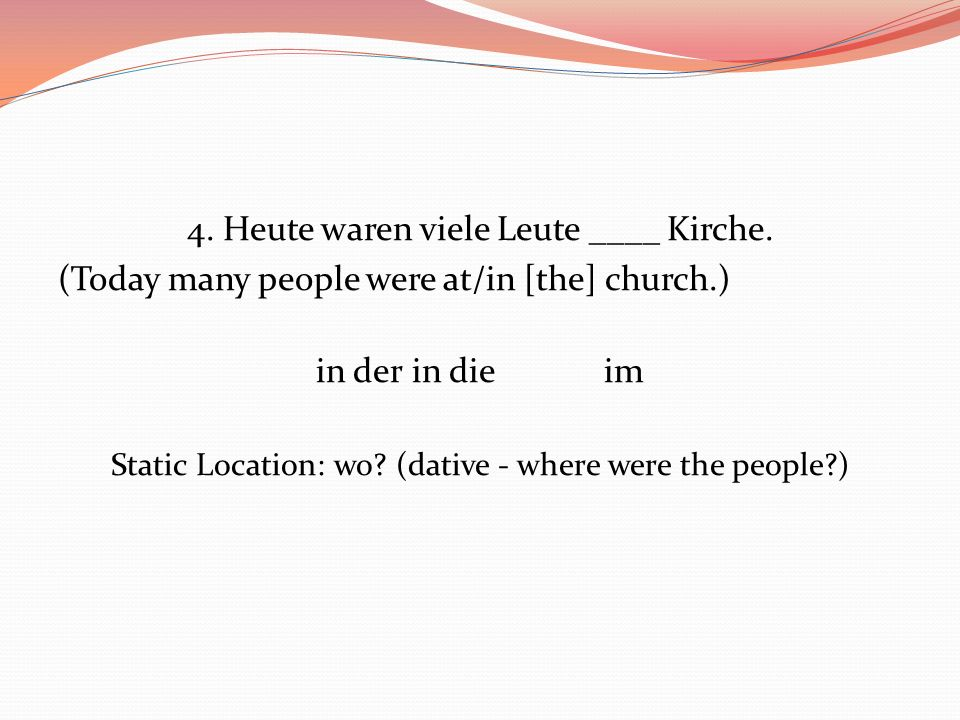 4. Heute waren viele Leute ____ Kirche. (Today many people were at/in [the] church.) in derin dieim Static Location: wo? (dative - where were the peop