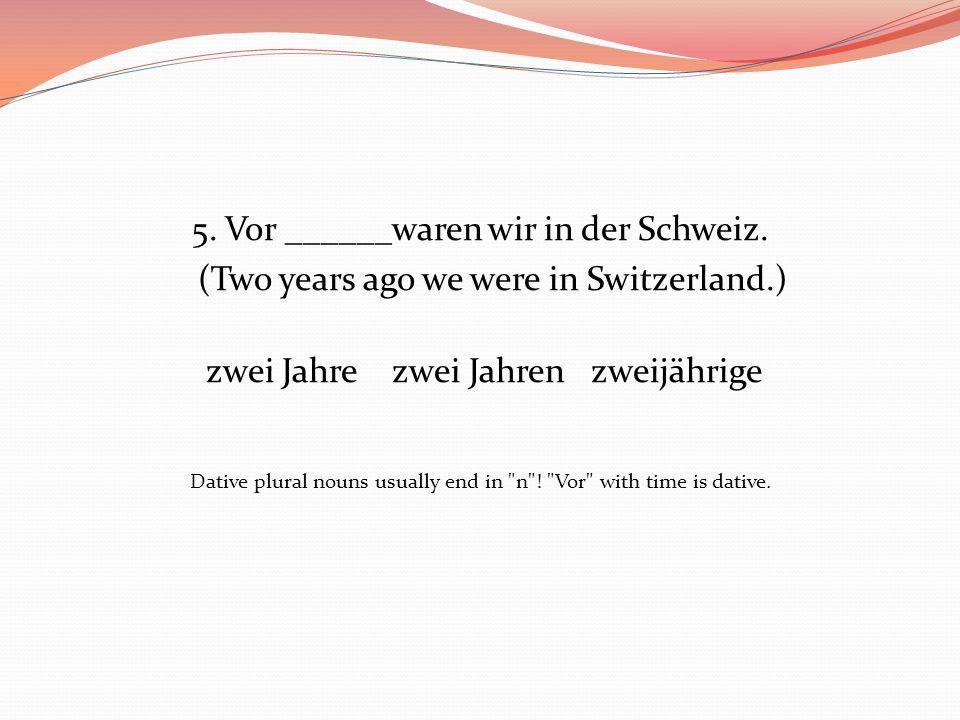 5. Vor ______waren wir in der Schweiz. (Two years ago we were in Switzerland.) zwei Jahre zwei Jahren zweijährige Dative plural nouns usually end in