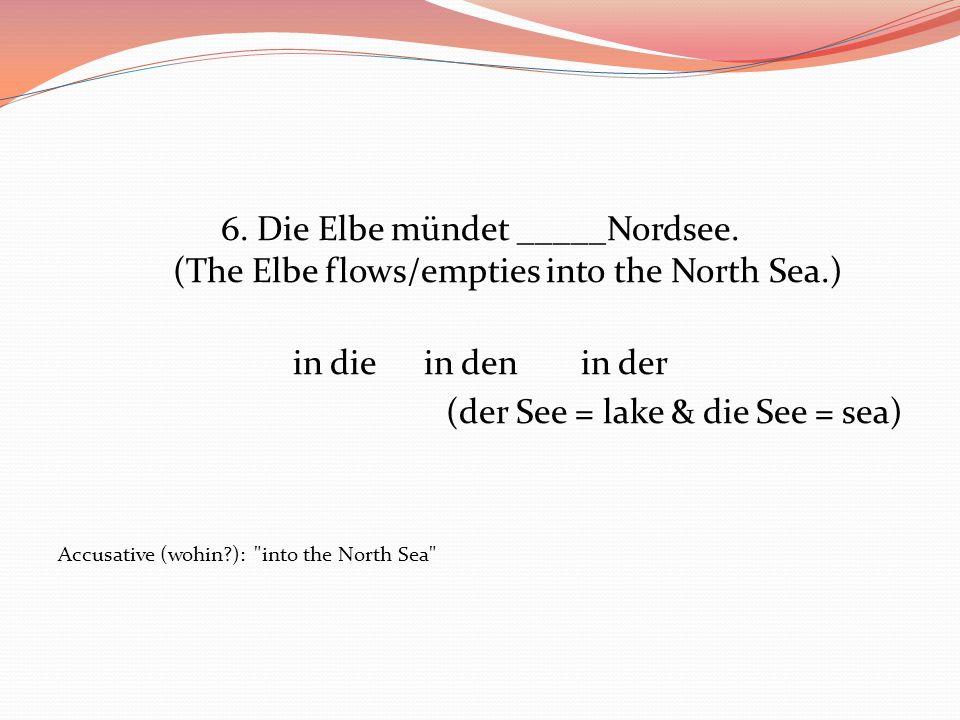 6. Die Elbe mündet _____Nordsee. (The Elbe flows/empties into the North Sea.) in die in denin der (der See = lake & die See = sea) Accusative (wohin?)