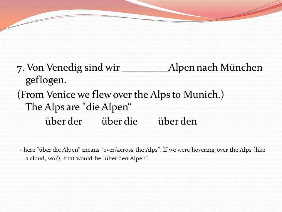 7. Von Venedig sind wir _________Alpen nach München geflogen. (From Venice we flew over the Alps to Munich.) The Alps are