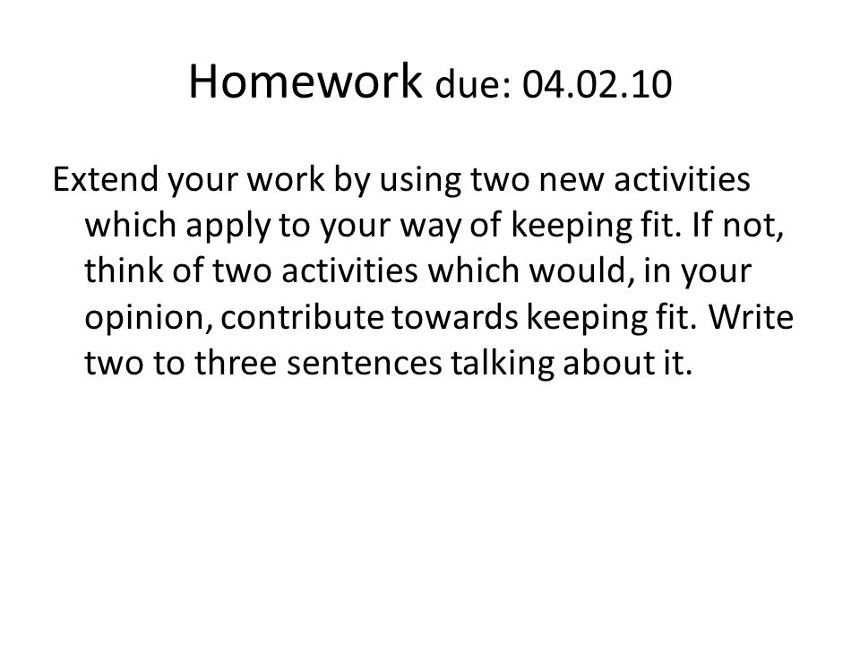 Homework due: 04.02.10 Extend your work by using two new activities which apply to your way of keeping fit. If not, think of two activities which woul