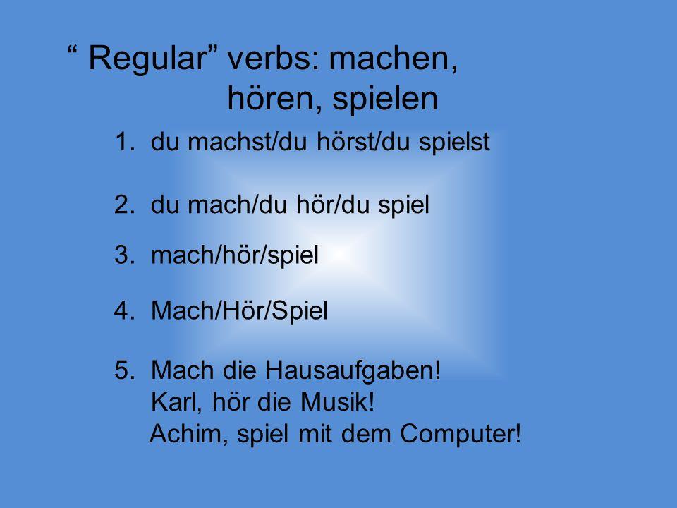 Regular verbs: machen, hören, spielen 1. du machst/du hörst/du spielst 2.