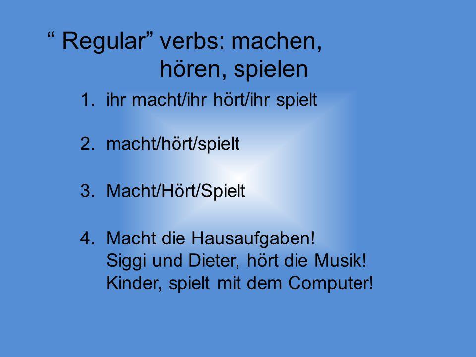 Regular verbs: machen, hören, spielen 1. ihr macht/ihr hört/ihr spielt 2.