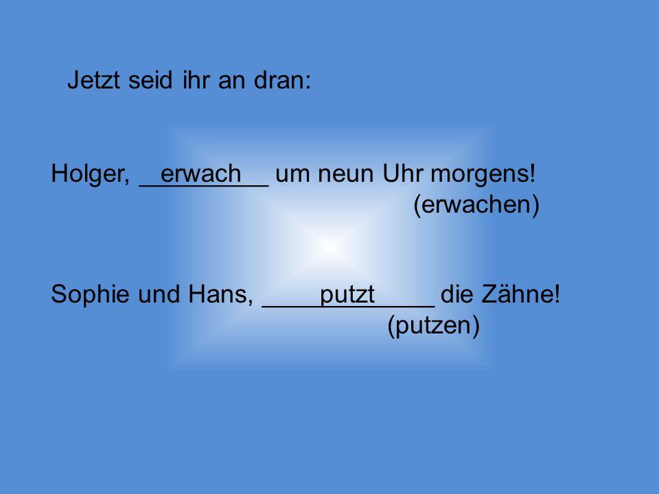 Jetzt seid ihr an dran: Holger, _________ um neun Uhr morgens.