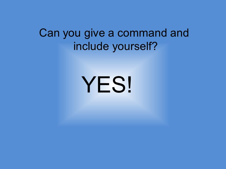 Can you give a command and include yourself YES!