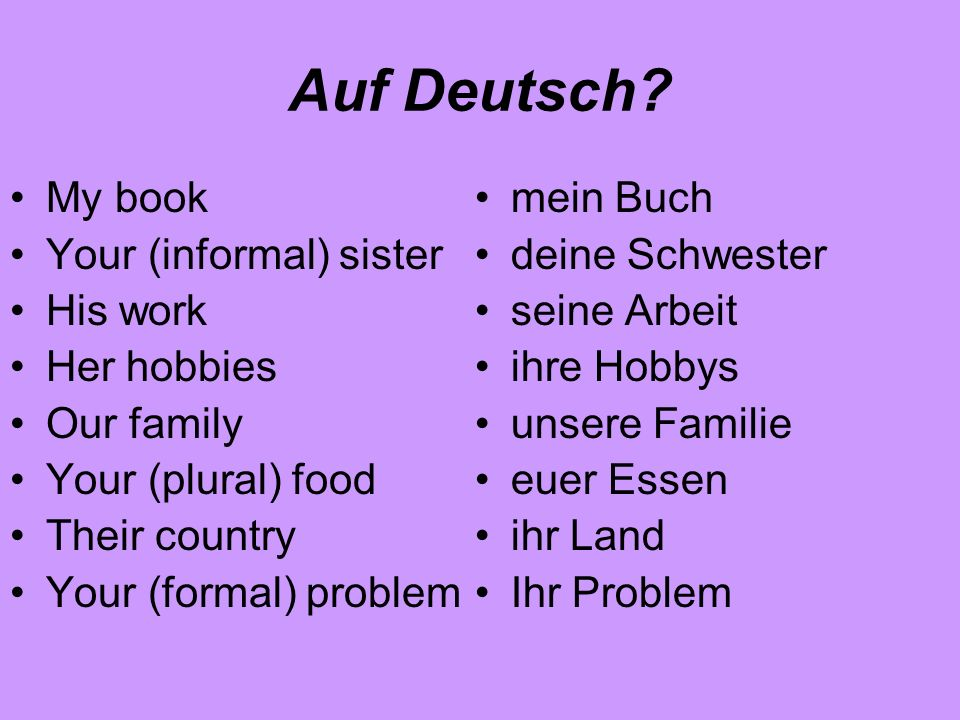 Auf Deutsch? My book Your (informal) sister His work Her hobbies Our family Your (plural) food Their country Your (formal) problem mein Buch deine Sch
