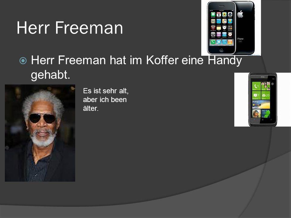 Herr Freeman Herr Freeman hat im Koffer eine Handy gehabt. Es ist sehr alt, aber ich been älter.