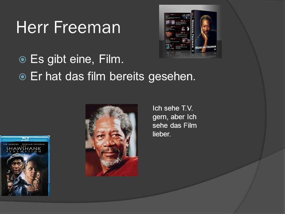 Herr Freeman Es gibt eine, Film. Er hat das film bereits gesehen. Ich sehe T.V. gern, aber Ich sehe das Film lieber.