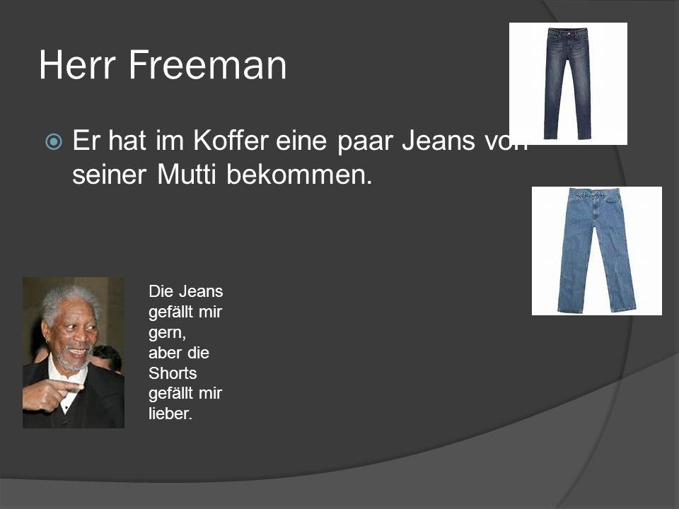Herr Freeman Er hat im Koffer eine paar Jeans von seiner Mutti bekommen. Die Jeans gefällt mir gern, aber die Shorts gefällt mir lieber.