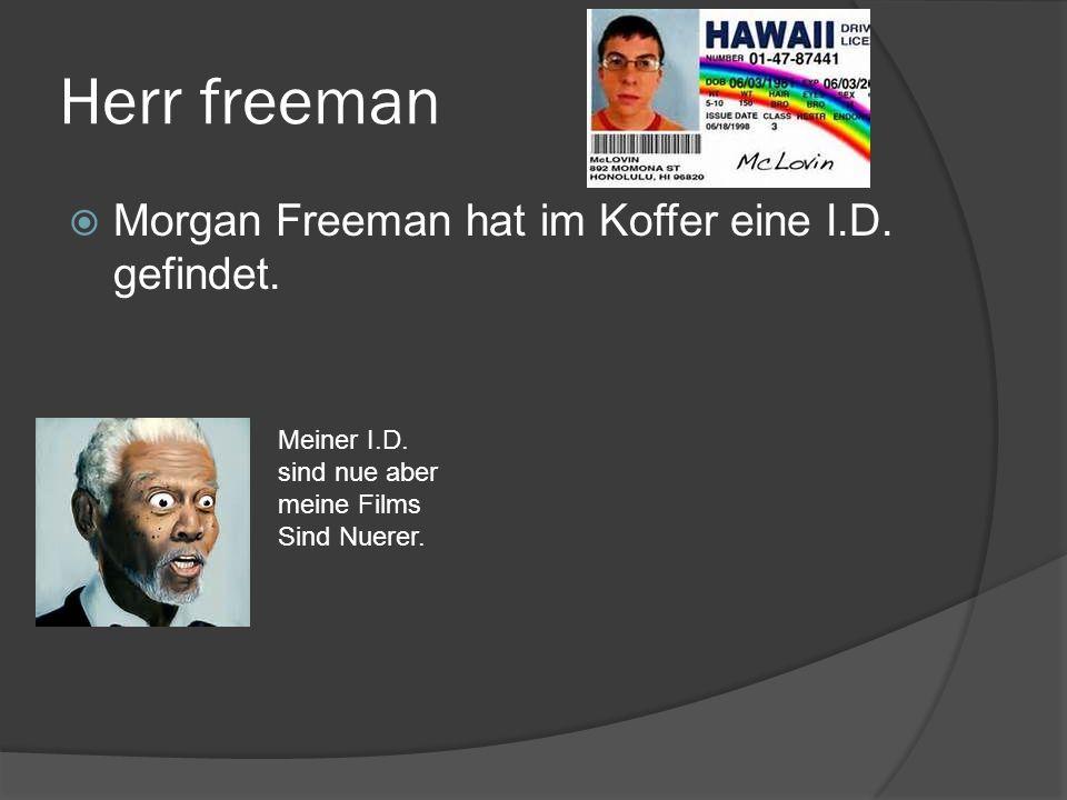 Herr freeman Morgan Freeman hat im Koffer eine I.D. gefindet. Meiner I.D. sind nue aber meine Films Sind Nuerer.