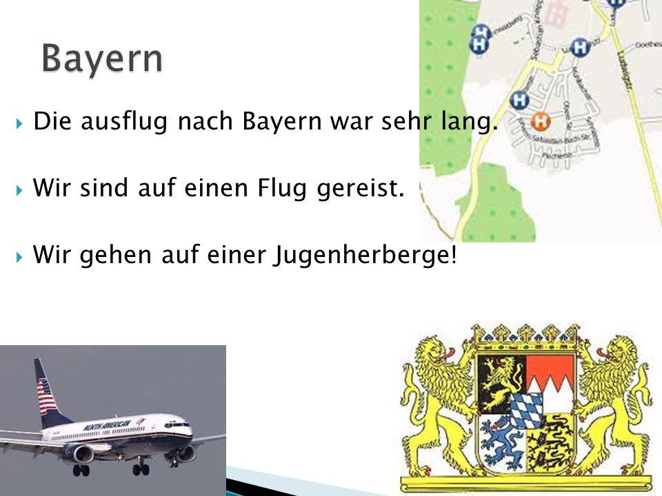 Die ausflug nach Bayern war sehr lang. Wir sind auf einen Flug gereist. Wir gehen auf einer Jugenherberge!