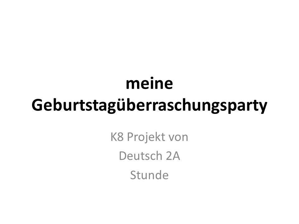 meine Geburtstagüberraschungsparty K8 Projekt von Deutsch 2A Stunde